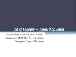 29 февраля – день Косьяна Подготовила: учитель начальных: классов МБОО СОШ №1