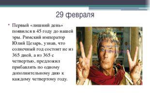29 февраля Первый «лишний день» появился в 45 году до нашей эры. Римский импе