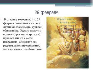 29 февраля В старину говорили, что 29 февраля появляются на свет детишки слаб