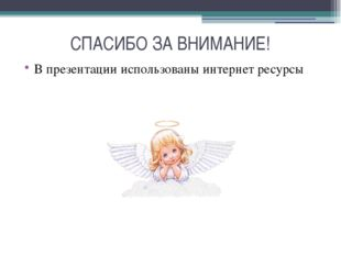 СПАСИБО ЗА ВНИМАНИЕ! В презентации использованы интернет ресурсы