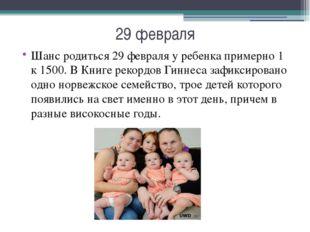 29 февраля Шанс родиться 29 февраля у ребенка примерно 1 к 1500. В Книге реко