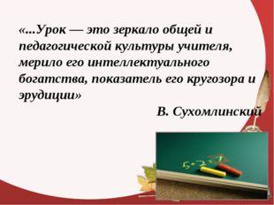 «...Урок — это зеркало общей и педагогической культуры учителя, мерило его ин