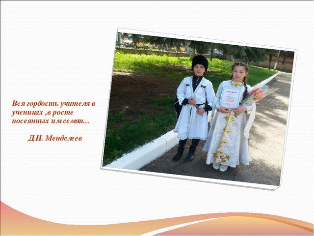 Вся гордость учителя в учениках ,в росте посеянных им семян... Д.И. Менделеев