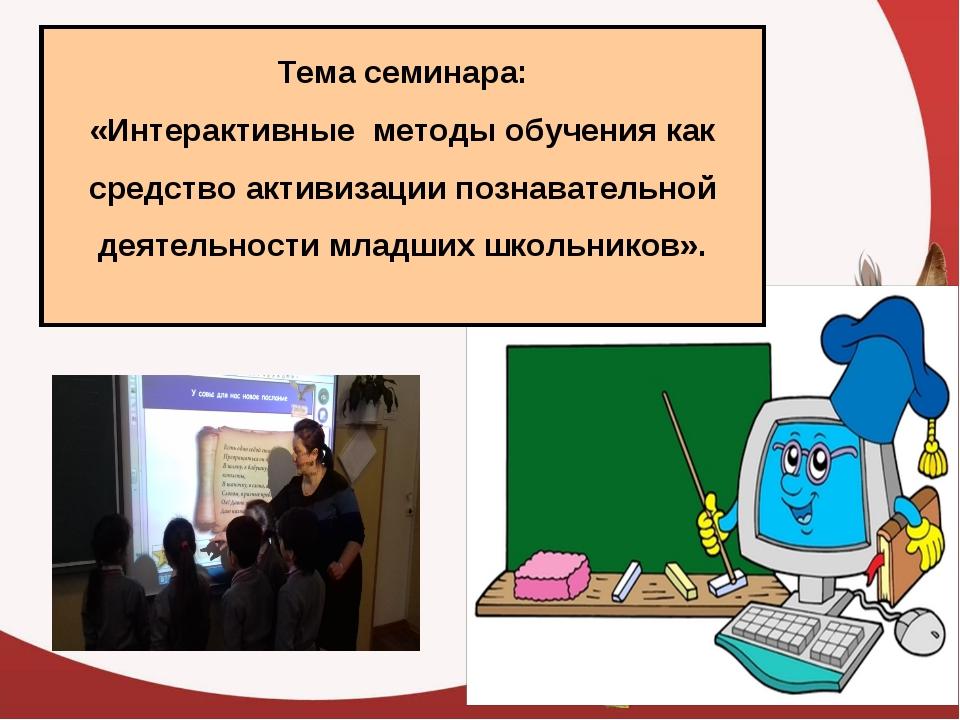 Тема семинара: «Интерактивные методы обучения как средство активизации познав...
