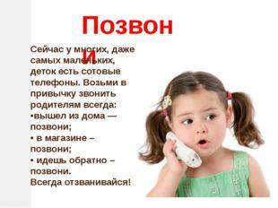 Позвони Сейчас у многих, даже самых маленьких,  деток есть сотовые телефоны.