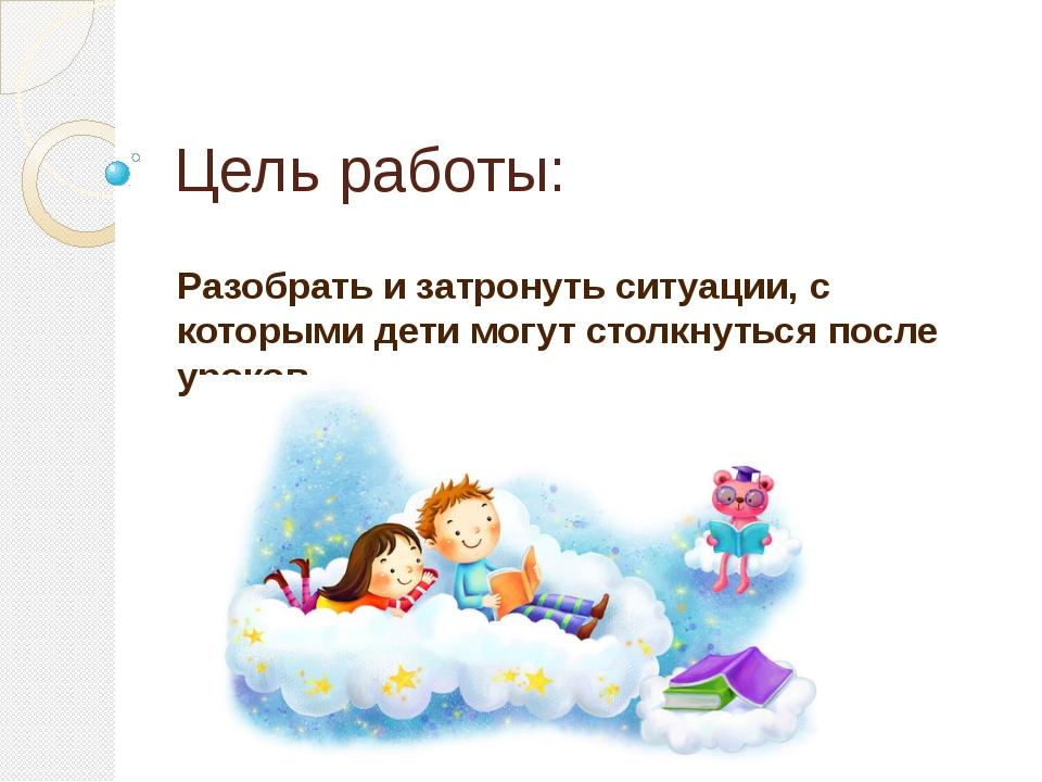 Цель работы: Разобрать и затронуть ситуации, с которыми дети могут столкнутьс...