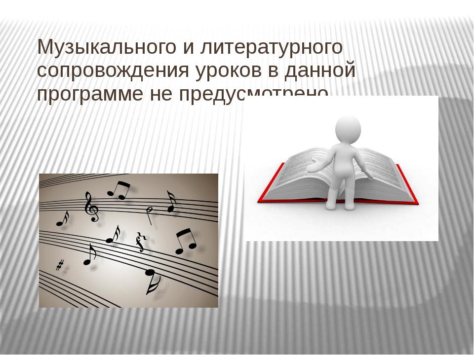 Музыкального и литературного сопровождения уроков в данной программе не преду...