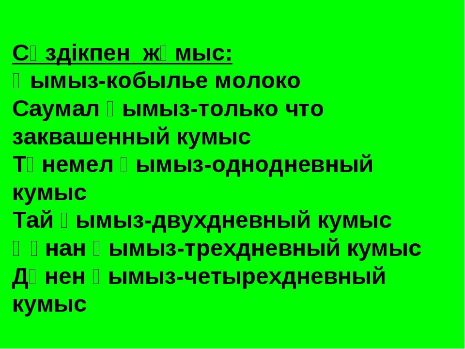 Сөздікпен жұмыс: Қымыз-кобылье молоко Саумал қымыз-только что заквашенный кум...