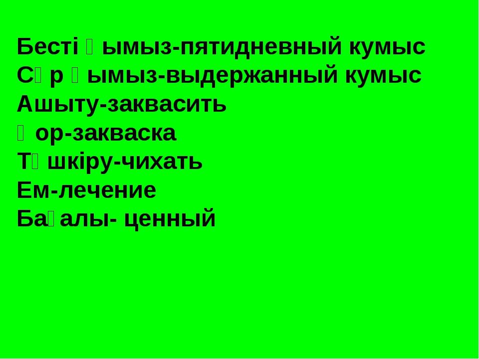 Бесті қымыз-пятидневный кумыс Сүр қымыз-выдержанный кумыс Ашыту-заквасить Қор...