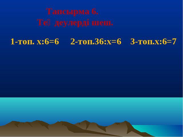 Тапсырма 6. Теңдеулерді шеш. 1-топ. х:6=6 2-топ.36:х=6 3-топ.х:6=7