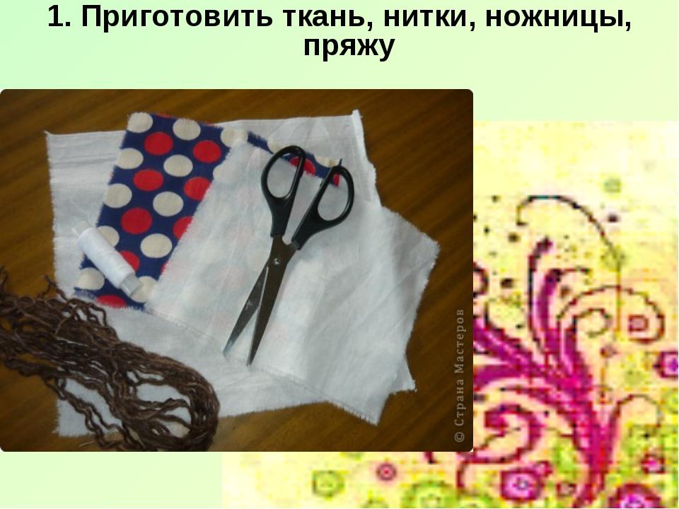 1. Приготовить ткань, нитки, ножницы, пряжу