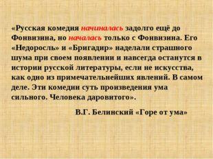«Русская комедия начиналась задолго ещё до Фонвизина, но началась только с Фо