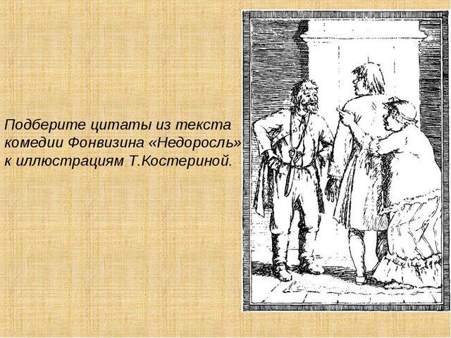 Подберите цитаты из текста комедии Фонвизина «Недоросль» к иллюстрациям Т.Кос...