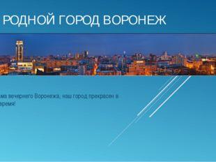 РОДНОЙ ГОРОД ВОРОНЕЖ Панорама вечернего Воронежа, наш город прекрасен в любое