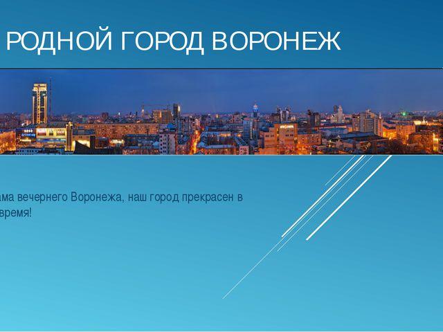 РОДНОЙ ГОРОД ВОРОНЕЖ Панорама вечернего Воронежа, наш город прекрасен в любое...
