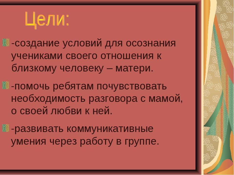 -создание условий для осознания учениками своего отношения к близкому человек...