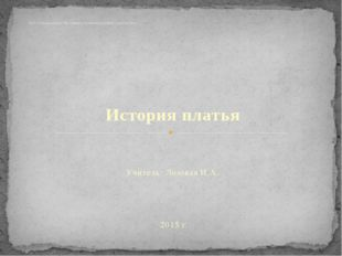 История платья Учитель: Лозовая И.А. 2015 г. ГКОУ РО школа – интернат VIII с.