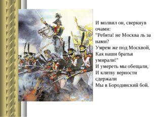 "И молвил он, сверкнув очами: ""Ребята! не Москва ль за нами? Умрем же под Моск"
