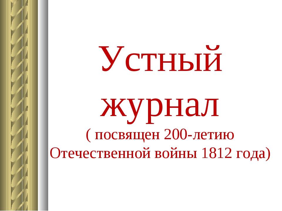 Устный журнал ( посвящен 200-летию Отечественной войны 1812 года)