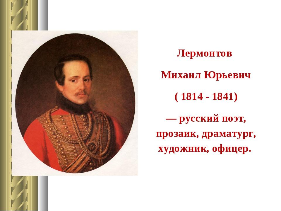 Лермонтов Михаил Юрьевич ( 1814 - 1841) — русский поэт, прозаик, драматург, х...