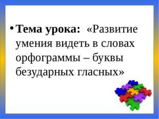 Тема урока: «Развитие умения видеть в словах орфограммы – буквы безударных гл