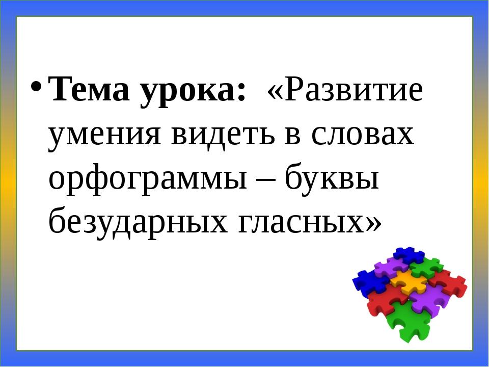 Тема урока: «Развитие умения видеть в словах орфограммы – буквы безударных гл...