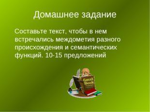 Домашнее задание Составьте текст, чтобы в нем встречались междометия разного