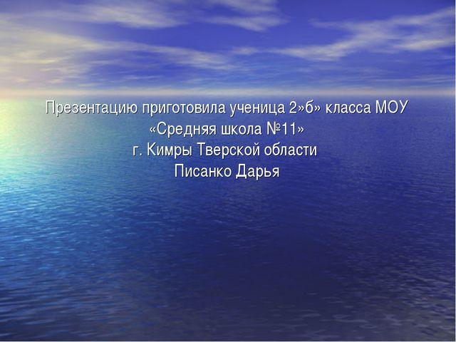 Презентацию приготовила ученица 2»б» класса МОУ «Средняя школа №11» г. Кимры...