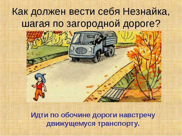 Идти по обочине дороги навстречу движущемуся транспорту. Как должен вести себ...