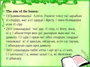 The aim of the lesson: 1)Грамматикалық Active, Passive voice тақырыбын түсін
