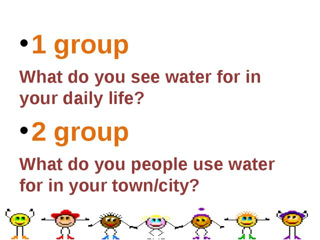 1 group What do you see water for in your daily life? 2 group What do you peo...