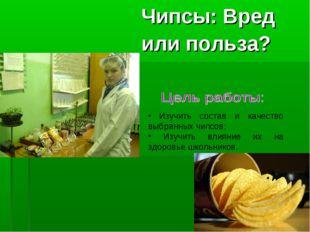 Чипсы: Вред или польза? Изучить состав и качество выбранных чипсов; Изучить
