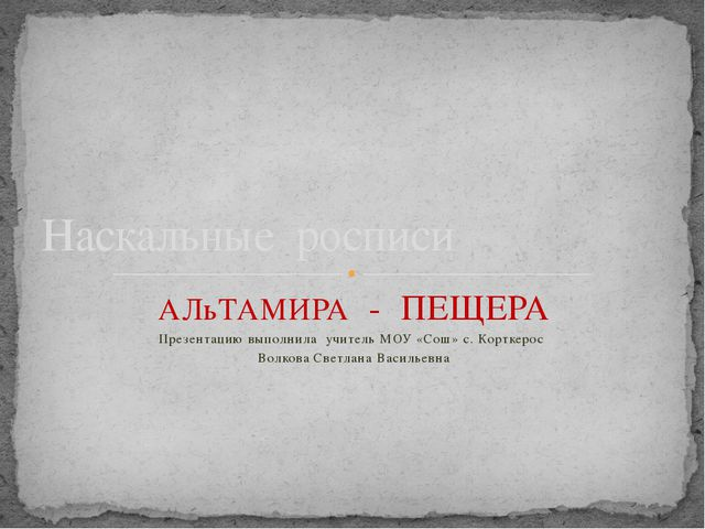 АЛьТАМИРА - ПЕЩЕРА Презентацию выполнила учитель МОУ «Сош» с. Корткерос Волко...
