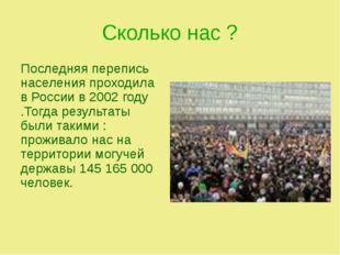 Сколько нас ? Последняя перепись населения проходила в России в 2002 году .То