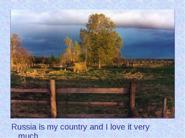 Russia is my country and I love it very much.