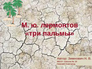М. ю. лермонтов «три пальмы» Автор: Зимнович Н. В. МБОУ «Школа № 29 Нижний Но