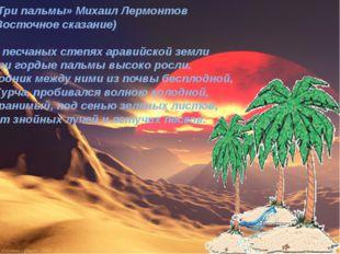 «Три пальмы» Михаил Лермонтов (Восточное сказание) В песчаных степях аравийск