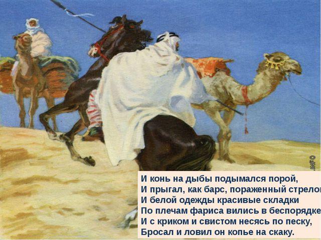 И конь на дыбы подымался порой, И прыгал, как барс, пораженный стрелой; И бел...