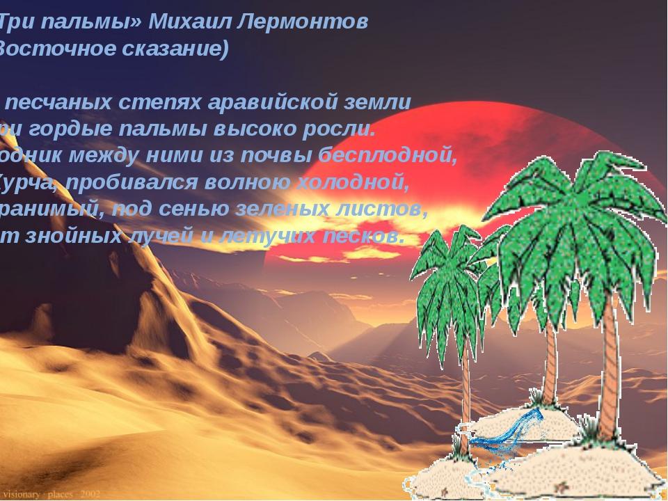 «Три пальмы» Михаил Лермонтов (Восточное сказание) В песчаных степях аравийск...
