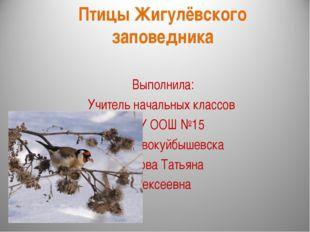 Птицы Жигулёвского заповедника Выполнила: Учитель начальных классов ГБОУ ООШ
