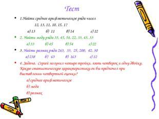Тест 1.Найти среднее арифметическое ряда чисел 12, 13, 11, 10, 15, 17 а) 13 б