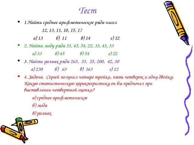 Тест 1.Найти среднее арифметическое ряда чисел 12, 13, 11, 10, 15, 17 а) 13 б...