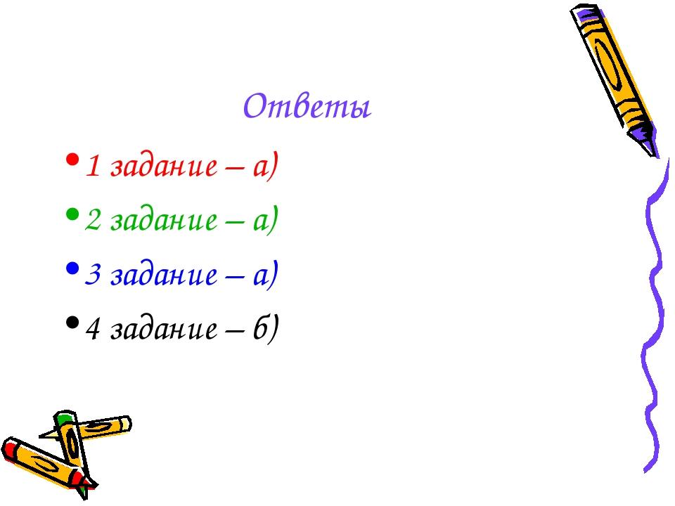Ответы 1 задание – а) 2 задание – а) 3 задание – а) 4 задание – б)