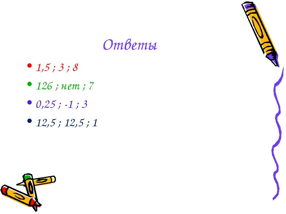 Ответы 1,5 ; 3 ; 8 126 ; нет ; 7 0,25 ; -1 ; 3 12,5 ; 12,5 ; 1