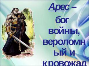 Арес – бог войны, вероломный и кровожадный