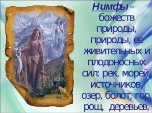 Нимфы – божеств природы, природы, ее живительных и плодоносных сил: рек, море