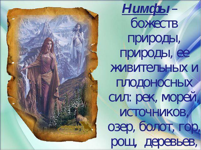 Нимфы – божеств природы, природы, ее живительных и плодоносных сил: рек, море...