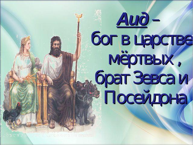 Аид – бог в царстве мёртвых , брат Зевса и Посейдона