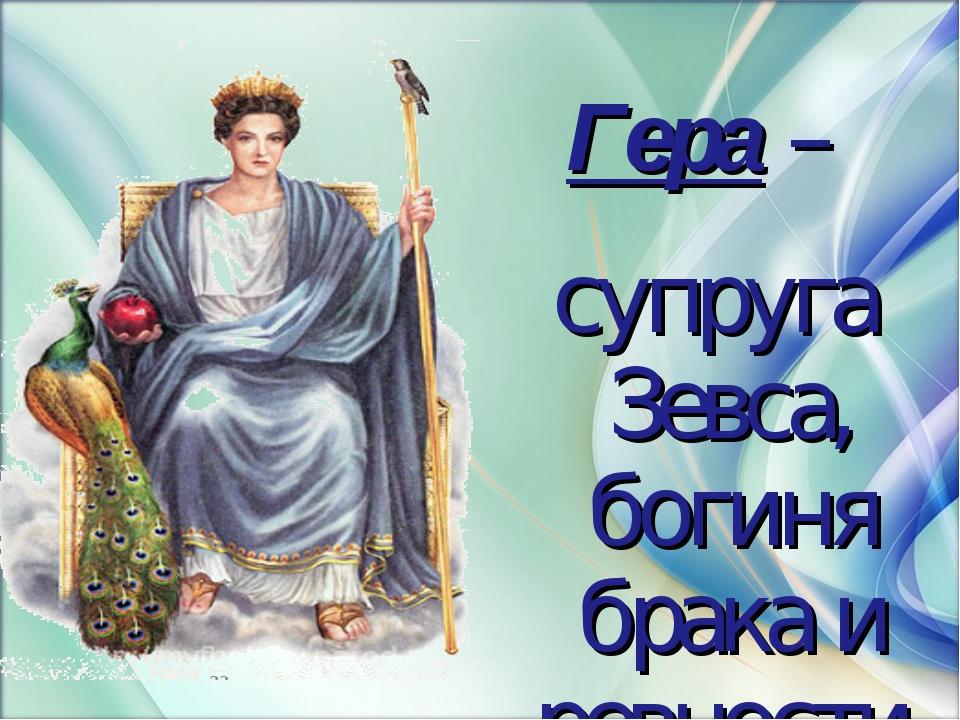 Гера – супруга Зевса, богиня брака и ревности.