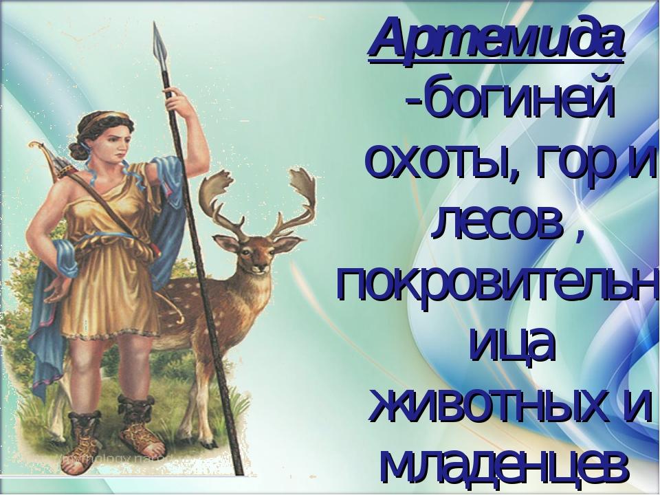 Артемида -богиней охоты, гор и лесов , покровительница животных и младенцев